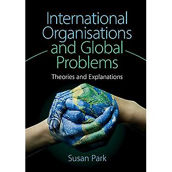 International Organisations and Global Problems - Theories and Explana