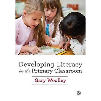 Developing Literacy in the Primary Classroom by Gary Woolley
