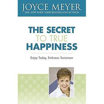 The Secret to True Happiness - Enjoy Today - Embrace Tomorrow by Joyce
