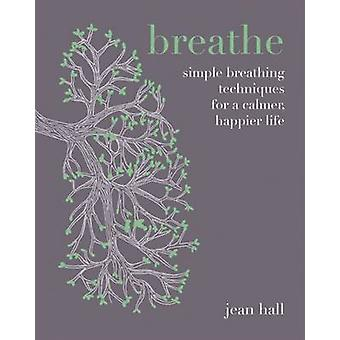 Breathe - Simple Breathing Techniques for a Calmer - Happier Life by J