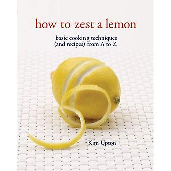 How to Zest a Lemon: Basic Cooking Techniques (and Recipes) from A to Z