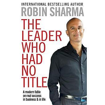 Den ledare som hade ingen titel: En Modern fabel på verklig framgång i affärer och i livet