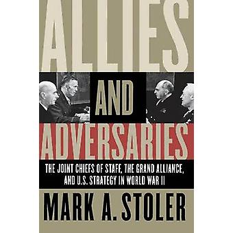 Allies and Adversaries The Joint Chiefs of Staff the Grand Alliance and U.S. Strategy in World War II by Stoler & Mark A.