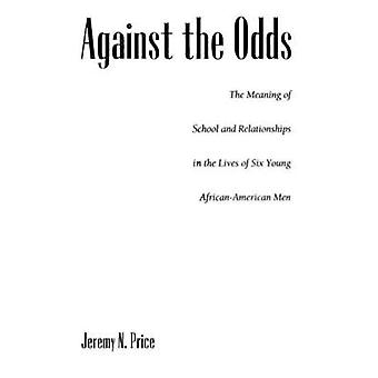 Against the Odds The Meaning of School and Relationships in the Lives of Six Young AfricanAmerican Men by Price & Jeremy