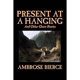 Present at a Hanging and Other Ghost Stories by Ambrose Bierce Fiction Ghost Horror Short Stories by Bierce & Ambrose
