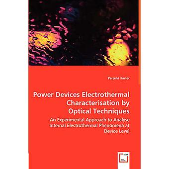 Power Devices Electrothermal Characterisation by Optical Techniques  An Experimental Approach to Analyse Internal Electrothermal Phenomena at Device Level by Xavier & Perpi