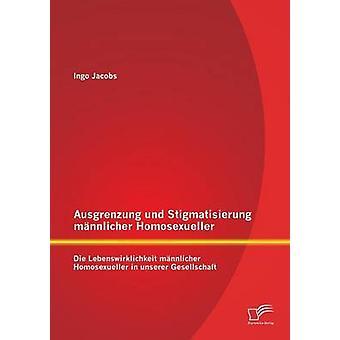 Ausgrenzung und Stigmatisierung mnnlicher Homosexueller Die Lebenswirklichkeit mnnlicher Homosexueller in unserer Gesellschaft by Jacobs & Ingo