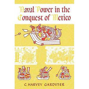 Naval Power in the Conquest of Mexico by C. Harvey Gardiner - 9780292