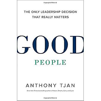 Good People - The Only Leadership Decision That Really Matters by Anth