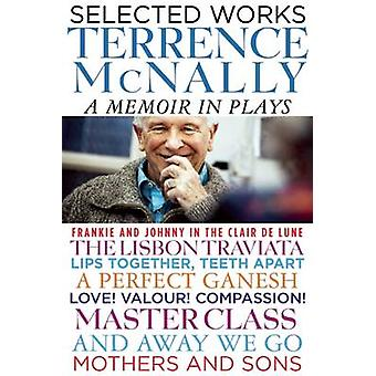 Selected Works - A Memoir in Plays by Terrence McNally - 9780802123572