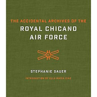 The Accidental Archives of the Royal Chicano Air Force by Stephanie S