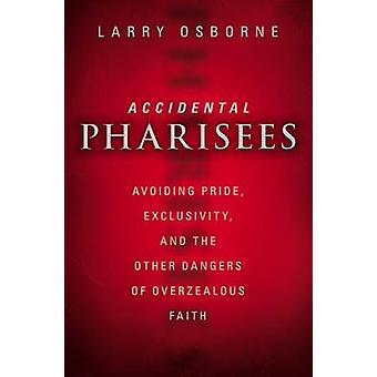 Accidental Pharisees Avoiding Pride Exclusivity and the Other Dangers of Overzealous Faith by Osborne & Larry