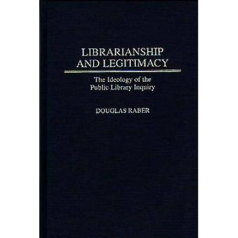 Librarianship and Legitimacy The Ideology of the Public Library Inquiry by Raber & Douglas