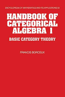 Handbook of Categorical Algebra Volume 1 Basic Category Theory by Borceux & Francis
