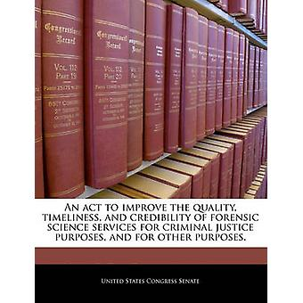 An act to improve the quality timeliness and credibility of forensic science services for criminal justice purposes and for other purposes. by United States Congress Senate