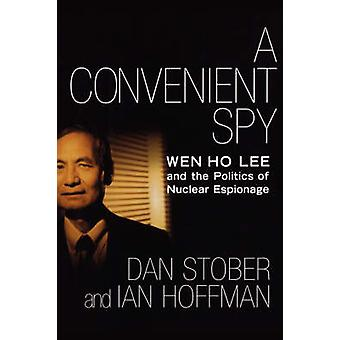 A Convenient Spy Wen Ho Lee and the Politics of Nuclear Espionage by Stober & Dan