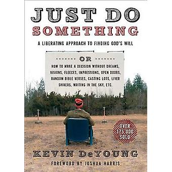 Just Do Something - A Liberating Approach to Finding God's Will by Kev