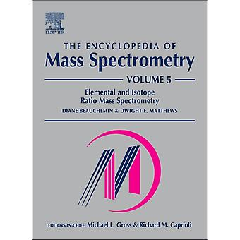 The Encyclopedia of Mass Spectrometry: Volume 5: Elemental and Isotope Ratio Mass Spectrometry: Elemental Isotopic & Inorganic Analysis by Mass Spectrometry v. 5 (Hardcover) by Beauchemin Diane Matthews Dwight