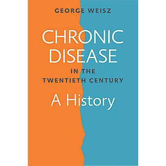Chronic Disease in the Twentieth Century - A History by George Weisz -