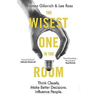 The Wisest One in the Room: Think Clearly. Make Better Decisions. Influence People.