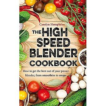 The High Speed Blender Cookbook: How to get the best out of your multi-purpose power blender, from smoothies to...