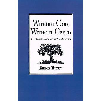 Without God Without Creed The Origins of Unbelief in America by Turner & James