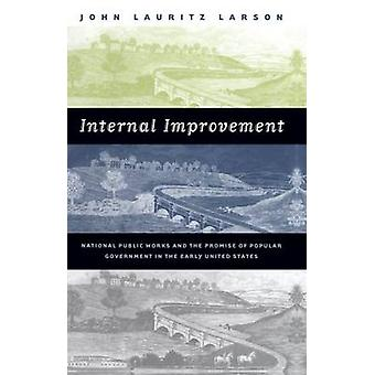 Internal Improvement National Public Works and the Promise of Popular Government in the Early United States by Larson & John Lauritz