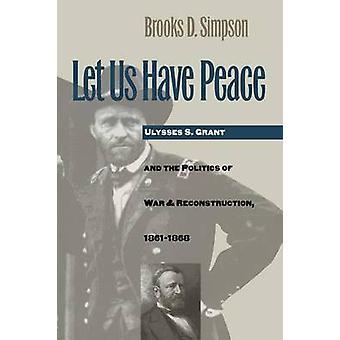 Låt oss ha fred Ulysses S. Grant och politiken i krig och återuppbyggnad 18611868 av Simpson & Brooks D.
