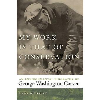 Mijn werk Is dat van behoud een milieu biografie van George Washington Carver door Hersey & Mark D.