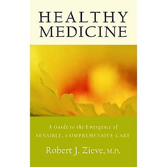 Healthy Medicine - A Guide to the Emergence of Sensible - Comprehensiv