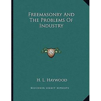 Freemasonry and the Problems of Industry by H L Haywood - 97811630240