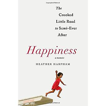 Happiness - The Crooked Little Road to Semi-Ever After by Heather Harp