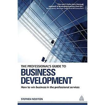 The Professionals Guide to Business Development How to Win Business in the Professional Services par Newton et Stephen