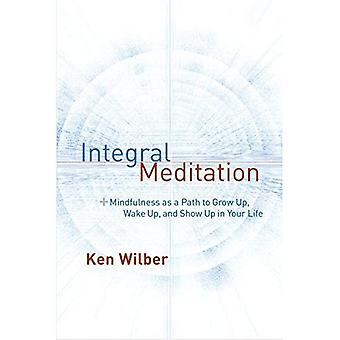 Integral Meditation: Mindfulness as a Way to Grow Up, Wake Up, and Show Up in Your Life