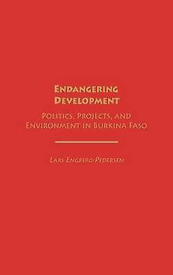 Endangering Development Politics Projects and Environment in Burkina Faso by EngbergPedersen & Lars