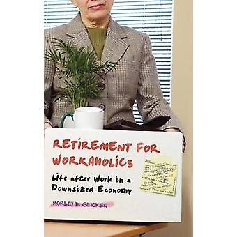 Retirement for Workaholics Life after Work in a Downsized Economy by Glicken & Morley
