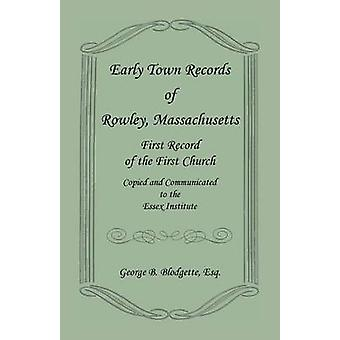 Early Town Records of Rowley Massachusetts. First Record of the First Church Copied and Communicated to the Essex Institute by Blodgette & George B.