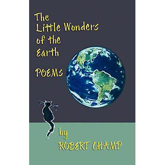 The Little Wonders of the Earth Poems by Champ & Robert