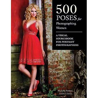 500 Poses for Photographing Women by Michelle Perkins - 9781584282495