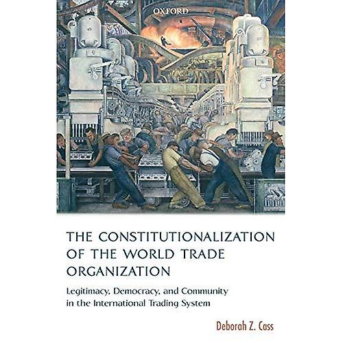 The Constitutionalization of the World Trade Organization  Legitimacy, Democracy, and Community in the International Trading System (International Economic Law Series)
