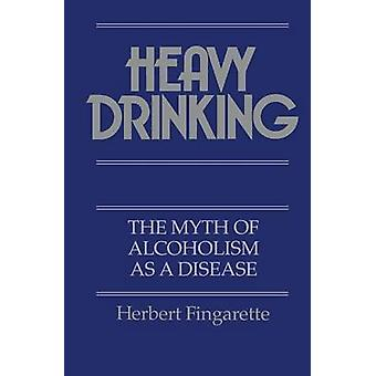 Heavy Drinking The Myth of Alcoholism as a Disease by Fingarette & Herbert