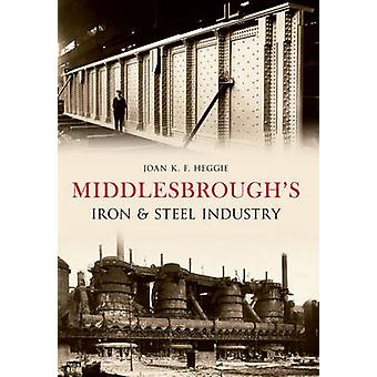 Middlesbrough's Iron and Steel Industry by Joan Heggie - 978144561283