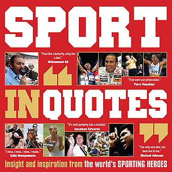 Sport in Quotes - Insight and Inspiration from the World's Sporting He