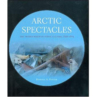 Arctic Spectacles - The Frozen North in Visual Culture - 1818-1875 by