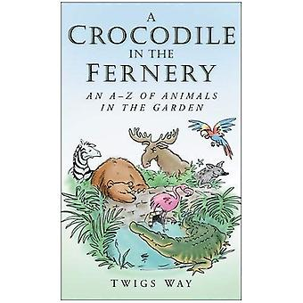 A Crocodile in the Fernery: An A-Z of Animals in the Garden