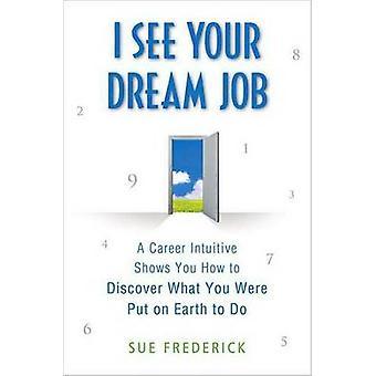 Ich sehe Ihre Traumkarriere Job A Intuitive zeigt Ihnen, wie zu entdecken, was Sie waren auf der Erde zu tun durch Frederick & Sue setzen