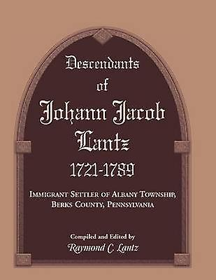Descendants of Johann Jacob Lantz 17211789 Immigrant Settler of Albany Township Berks County Pennsylvania by Lantz & Raymond C.