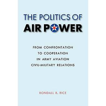 The Politics of Air Power From Confrontation to Cooperation in Army Aviation CivilMilitary Relations by Rice & Rondall R.