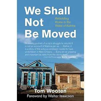 We Shall Not Be Moved Rebuilding Home in the Wake of Katrina by Wooten & Tom