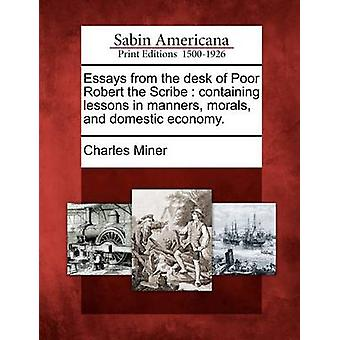 Essays from the desk of Poor Robert the Scribe  containing lessons in manners morals and domestic economy. by Miner & Charles